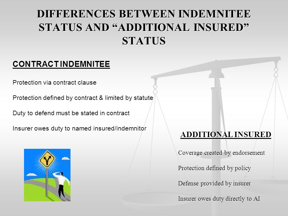 DIFFERENCES BETWEEN INDEMNITEE STATUS AND ADDITIONAL INSURED STATUS ADDITIONAL INSURED ADDITIONAL INSURED Coverage created by endorsement Protection defined by policy Defense provided by insurer Insurer owes duty directly to AI CONTRACT INDEMNITEE Protection via contract clause Protection defined by contract & limited by statute Duty to defend must be stated in contract Insurer owes duty to named insured/indemnitor