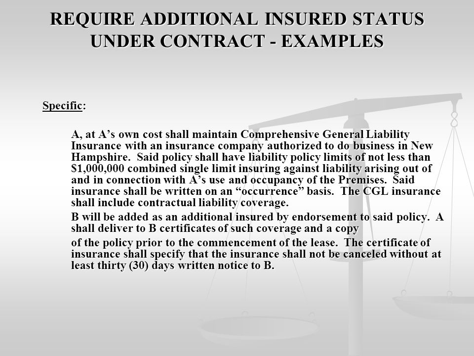 REQUIRE ADDITIONAL INSURED STATUS UNDER CONTRACT - EXAMPLES Specific: Specific: A, at A's own cost shall maintain Comprehensive General Liability Insurance with an insurance company authorized to do business in New Hampshire.