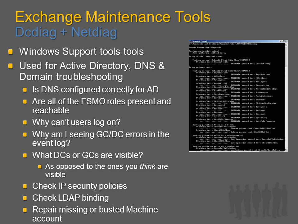 Exchange Maintenance Tools Dcdiag + Netdiag Windows Support tools tools Used for Active Directory, DNS & Domain troubleshooting Is DNS configured correctly for AD Are all of the FSMO roles present and reachable Why can't users log on.