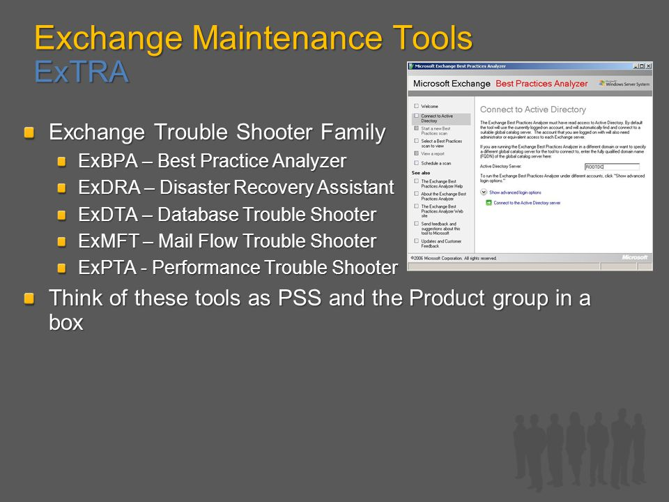 Exchange Maintenance Tools ExTRA Exchange Trouble Shooter Family ExBPA – Best Practice Analyzer ExDRA – Disaster Recovery Assistant ExDTA – Database Trouble Shooter ExMFT – Mail Flow Trouble Shooter ExPTA - Performance Trouble Shooter Think of these tools as PSS and the Product group in a box