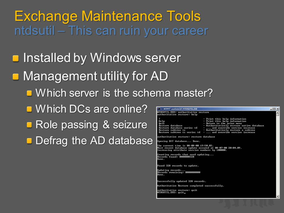 Exchange Maintenance Tools ntdsutil – This can ruin your career Installed by Windows server Management utility for AD Which server is the schema master.