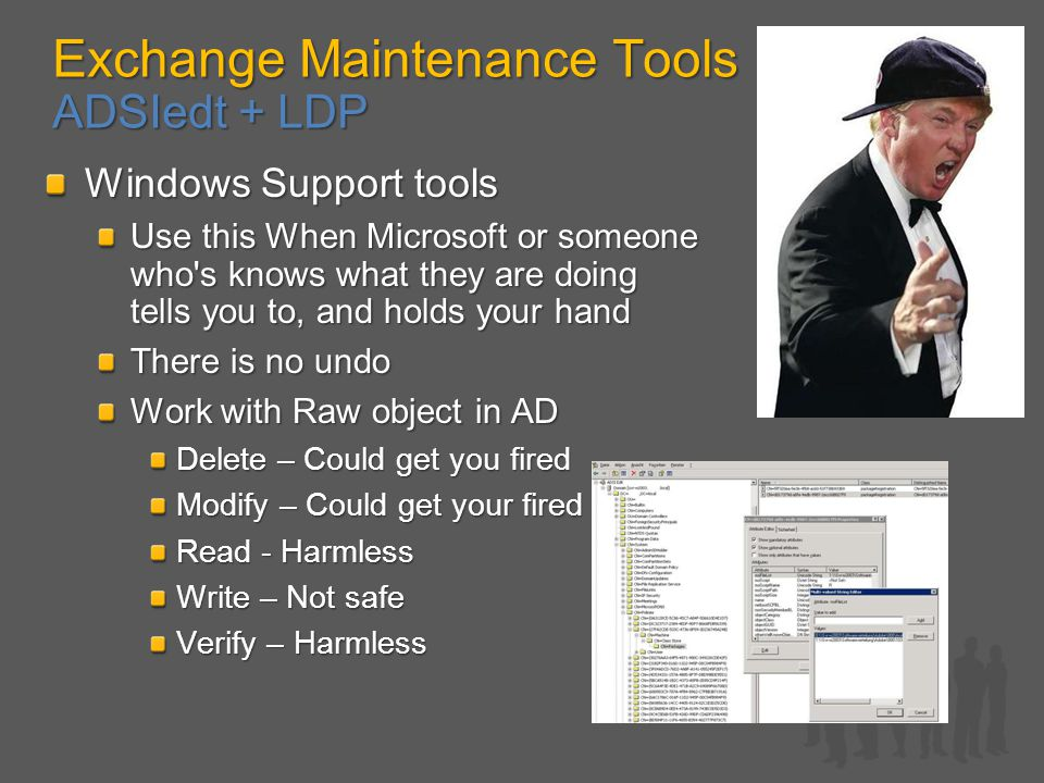 Exchange Maintenance Tools ADSIedt + LDP Windows Support tools Use this When Microsoft or someone who s knows what they are doing tells you to, and holds your hand There is no undo Work with Raw object in AD Delete – Could get you fired Modify – Could get your fired Read - Harmless Write – Not safe Verify – Harmless