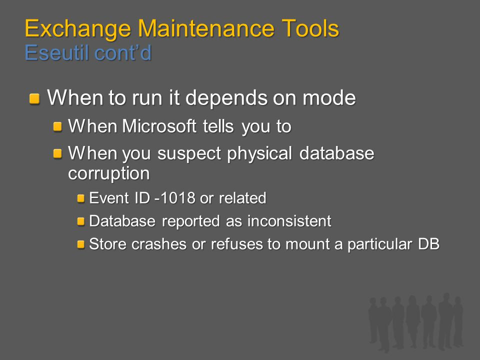 Exchange Maintenance Tools Eseutil cont'd When to run it depends on mode When Microsoft tells you to When you suspect physical database corruption Event ID -1018 or related Database reported as inconsistent Store crashes or refuses to mount a particular DB