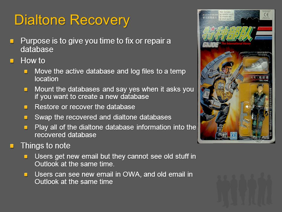 Dialtone Recovery Purpose is to give you time to fix or repair a database How to Move the active database and log files to a temp location Mount the databases and say yes when it asks you if you want to create a new database Restore or recover the database Swap the recovered and dialtone databases Play all of the dialtone database information into the recovered database Things to note Users get new email but they cannot see old stuff in Outlook at the same time.