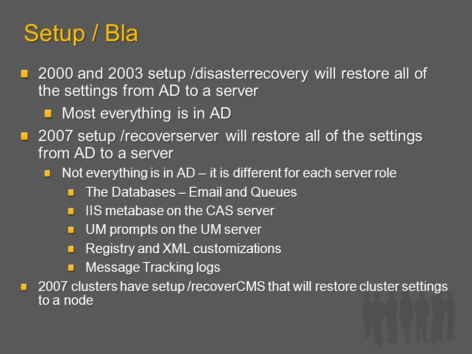 Setup / Bla 2000 and 2003 setup /disasterrecovery will restore all of the settings from AD to a server Most everything is in AD 2007 setup /recoverserver will restore all of the settings from AD to a server Not everything is in AD – it is different for each server role The Databases – Email and Queues IIS metabase on the CAS server UM prompts on the UM server Registry and XML customizations Message Tracking logs 2007 clusters have setup /recoverCMS that will restore cluster settings to a node
