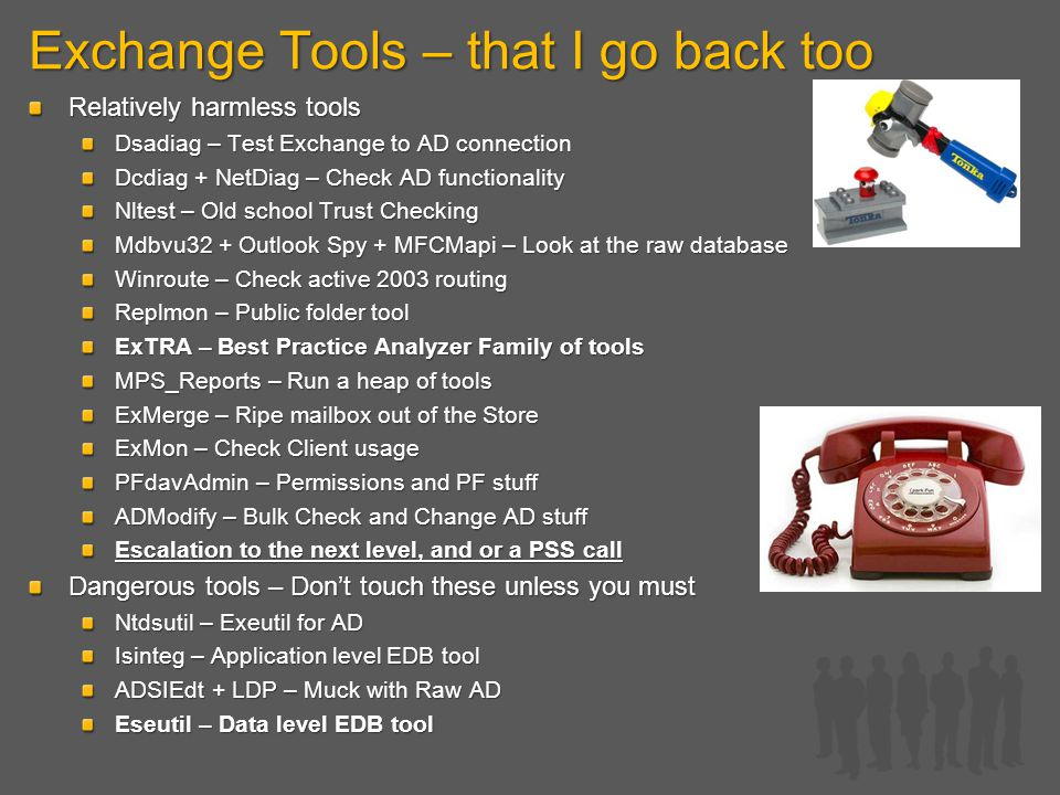 Exchange Tools – that I go back too Relatively harmless tools Dsadiag – Test Exchange to AD connection Dcdiag + NetDiag – Check AD functionality Nltest – Old school Trust Checking Mdbvu32 + Outlook Spy + MFCMapi – Look at the raw database Winroute – Check active 2003 routing Replmon – Public folder tool ExTRA – Best Practice Analyzer Family of tools MPS_Reports – Run a heap of tools ExMerge – Ripe mailbox out of the Store ExMon – Check Client usage PFdavAdmin – Permissions and PF stuff ADModify – Bulk Check and Change AD stuff Escalation to the next level, and or a PSS call Dangerous tools – Don't touch these unless you must Ntdsutil – Exeutil for AD Isinteg – Application level EDB tool ADSIEdt + LDP – Muck with Raw AD Eseutil – Data level EDB tool