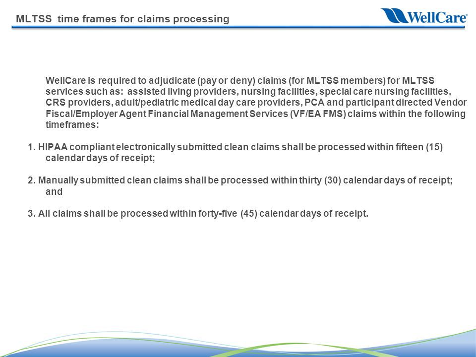 MLTSS time frames for claims processing WellCare is required to adjudicate (pay or deny) claims (for MLTSS members) for MLTSS services such as: assisted living providers, nursing facilities, special care nursing facilities, CRS providers, adult/pediatric medical day care providers, PCA and participant directed Vendor Fiscal/Employer Agent Financial Management Services (VF/EA FMS) claims within the following timeframes: 1.