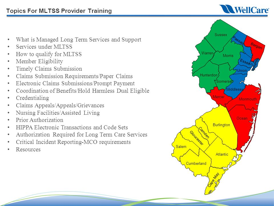 Topics For MLTSS Provider Training Cape May Cumberland Atlantic Salem Gloucester Camden Ocean Burlington Mercer Monmouth Middlesex Union Somerset Hunterdon Hudson Essex Morris Warren Bergen Passaic Sussex What is Managed Long Term Services and Support Services under MLTSS How to qualify for MLTSS Member Eligibility Timely Claims Submission Claims Submission Requirements/Paper Claims Electronic Claims Submissions/Prompt Payment Coordination of Benefits/Hold Harmless Dual Eligible Credentialing Claims Appeals/Appeals/Grievances Nursing Facilities/Assisted Living Prior Authorization HIPPA Electronic Transactions and Code Sets Authorization Required for Long Term Care Services Critical Incident Reporting-MCO requirements Resources