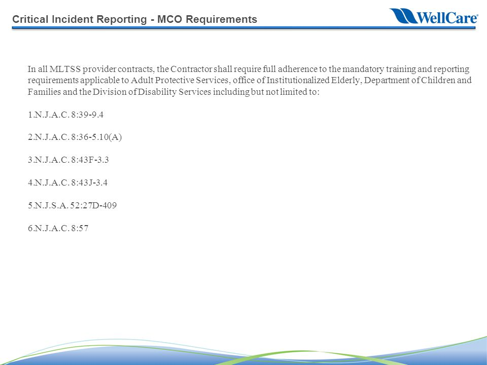 Critical Incident Reporting - MCO Requirements In all MLTSS provider contracts, the Contractor shall require full adherence to the mandatory training and reporting requirements applicable to Adult Protective Services, office of Institutionalized Elderly, Department of Children and Families and the Division of Disability Services including but not limited to: 1.N.J.A.C.