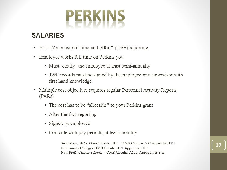 Yes – You must do time-and-effort (T&E) reporting Employee works full time on Perkins you – Must 'certify' the employee at least semi-annually T&E records must be signed by the employee or a supervisor with first hand knowledge Multiple cost objectives requires regular Personnel Activity Reports (PARs) The cost has to be allocable to your Perkins grant After-the-fact reporting Signed by employee Coincide with pay periods; at least monthly SALARIES Secondary, SEAs, Governments, BIE - OMB Circular A87 Appendix B.8.h.