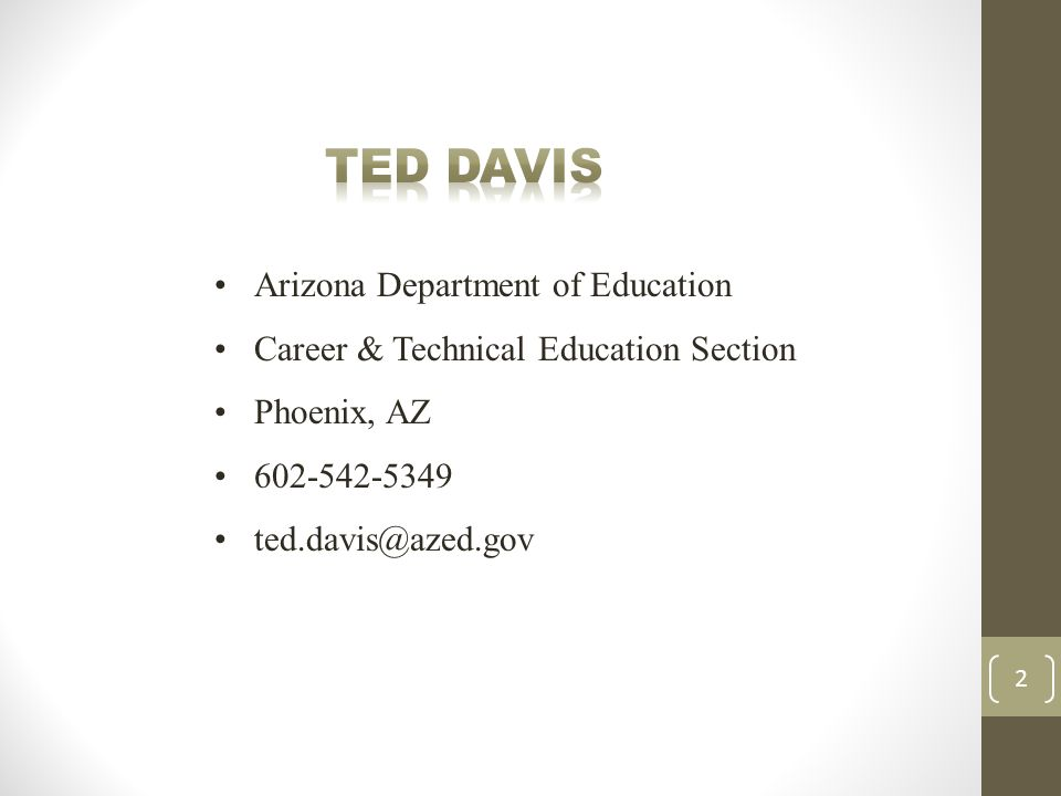 Arizona Department of Education Career & Technical Education Section Phoenix, AZ 602-542-5349 ted.davis@azed.gov 2