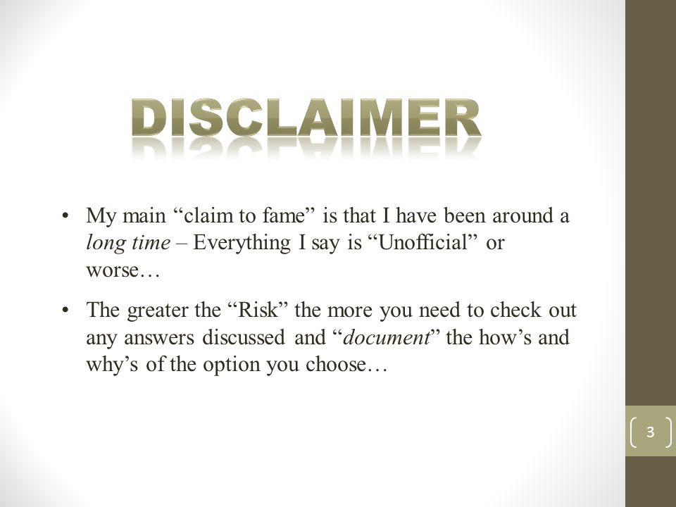 My main claim to fame is that I have been around a long time – Everything I say is Unofficial or worse… The greater the Risk the more you need to check out any answers discussed and document the how's and why's of the option you choose… 3