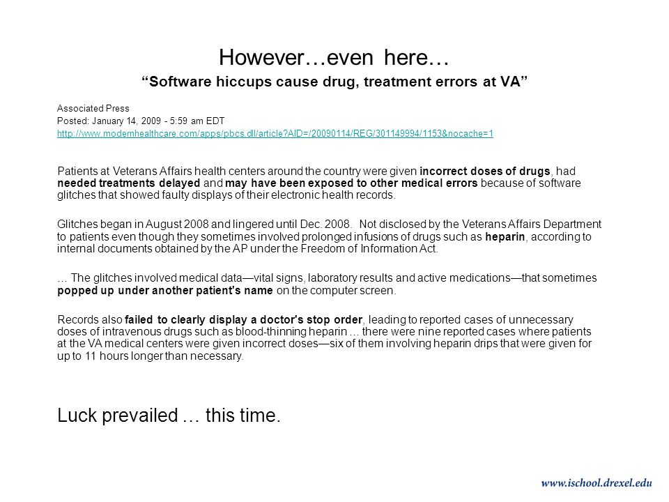 However…even here… Software hiccups cause drug, treatment errors at VA Associated Press Posted: January 14, 2009 - 5:59 am EDT http://www.modernhealthcare.com/apps/pbcs.dll/article AID=/20090114/REG/301149994/1153&nocache=1 Patients at Veterans Affairs health centers around the country were given incorrect doses of drugs, had needed treatments delayed and may have been exposed to other medical errors because of software glitches that showed faulty displays of their electronic health records.