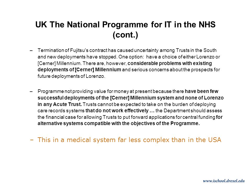 UK The National Programme for IT in the NHS (cont.) –Termination of Fujitsu s contract has caused uncertainty among Trusts in the South and new deployments have stopped.