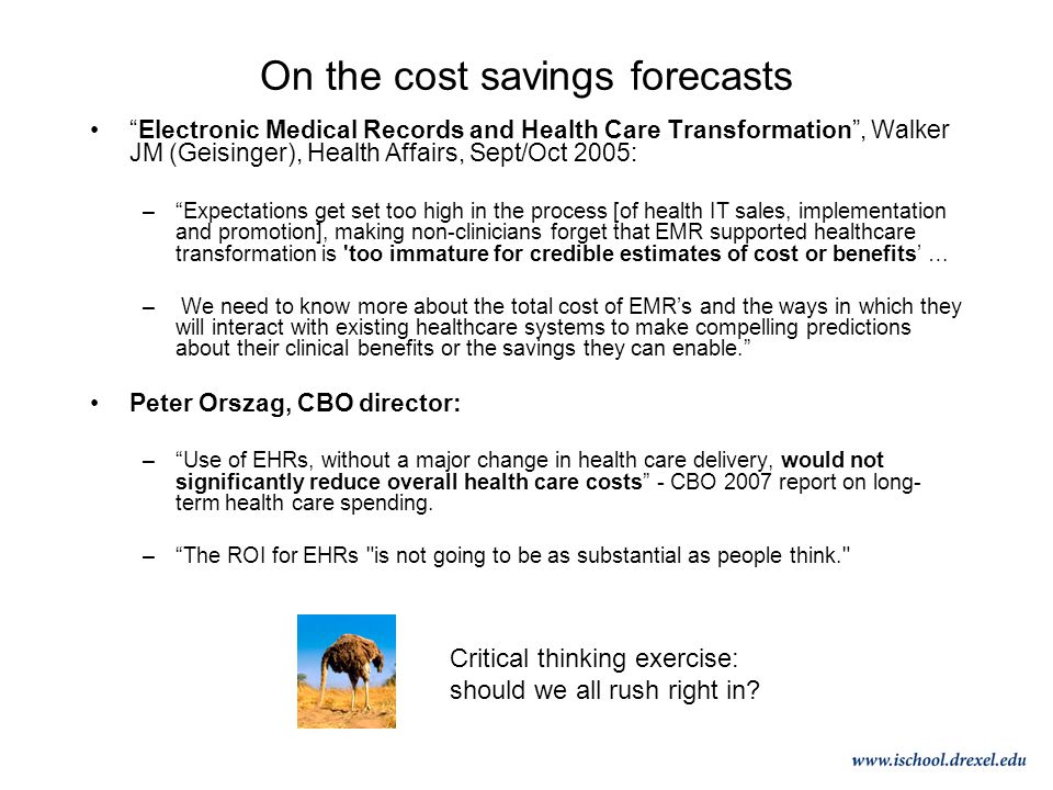 On the cost savings forecasts Electronic Medical Records and Health Care Transformation , Walker JM (Geisinger), Health Affairs, Sept/Oct 2005: – Expectations get set too high in the process [of health IT sales, implementation and promotion], making non-clinicians forget that EMR supported healthcare transformation is too immature for credible estimates of cost or benefits' … – We need to know more about the total cost of EMR's and the ways in which they will interact with existing healthcare systems to make compelling predictions about their clinical benefits or the savings they can enable. Peter Orszag, CBO director: – Use of EHRs, without a major change in health care delivery, would not significantly reduce overall health care costs - CBO 2007 report on long- term health care spending.