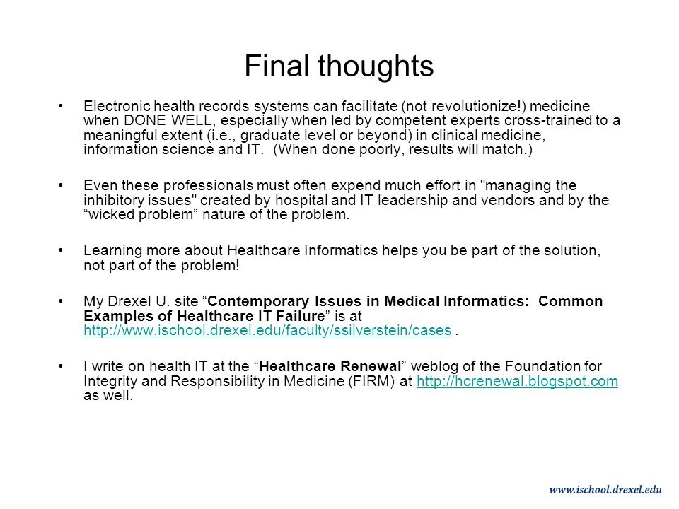 Final thoughts Electronic health records systems can facilitate (not revolutionize!) medicine when DONE WELL, especially when led by competent experts cross-trained to a meaningful extent (i.e., graduate level or beyond) in clinical medicine, information science and IT.