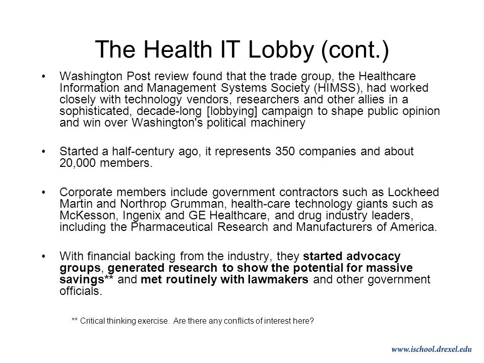 The Health IT Lobby (cont.) Washington Post review found that the trade group, the Healthcare Information and Management Systems Society (HIMSS), had worked closely with technology vendors, researchers and other allies in a sophisticated, decade-long [lobbying] campaign to shape public opinion and win over Washington s political machinery Started a half-century ago, it represents 350 companies and about 20,000 members.
