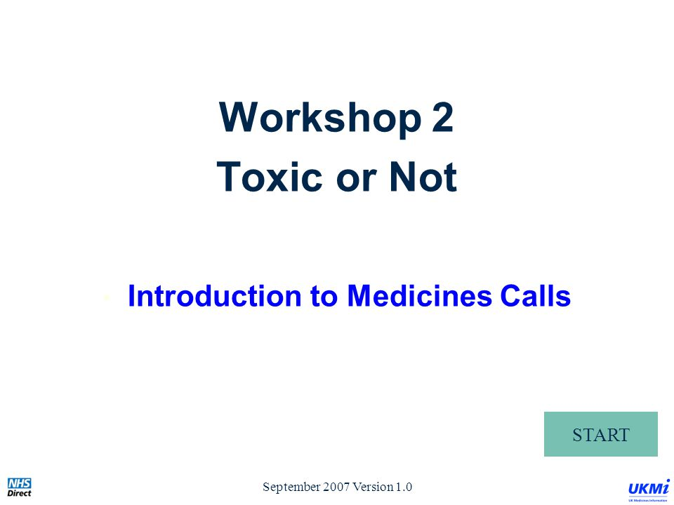 September 2007 Version 1.0 START Workshop 2 Toxic or Not Introduction to Medicines Calls