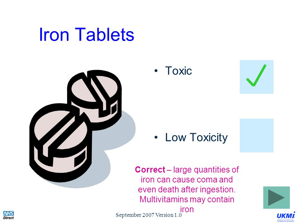 September 2007 Version 1.0 Iron Tablets Toxic Low Toxicity Correct – large quantities of iron can cause coma and even death after ingestion.