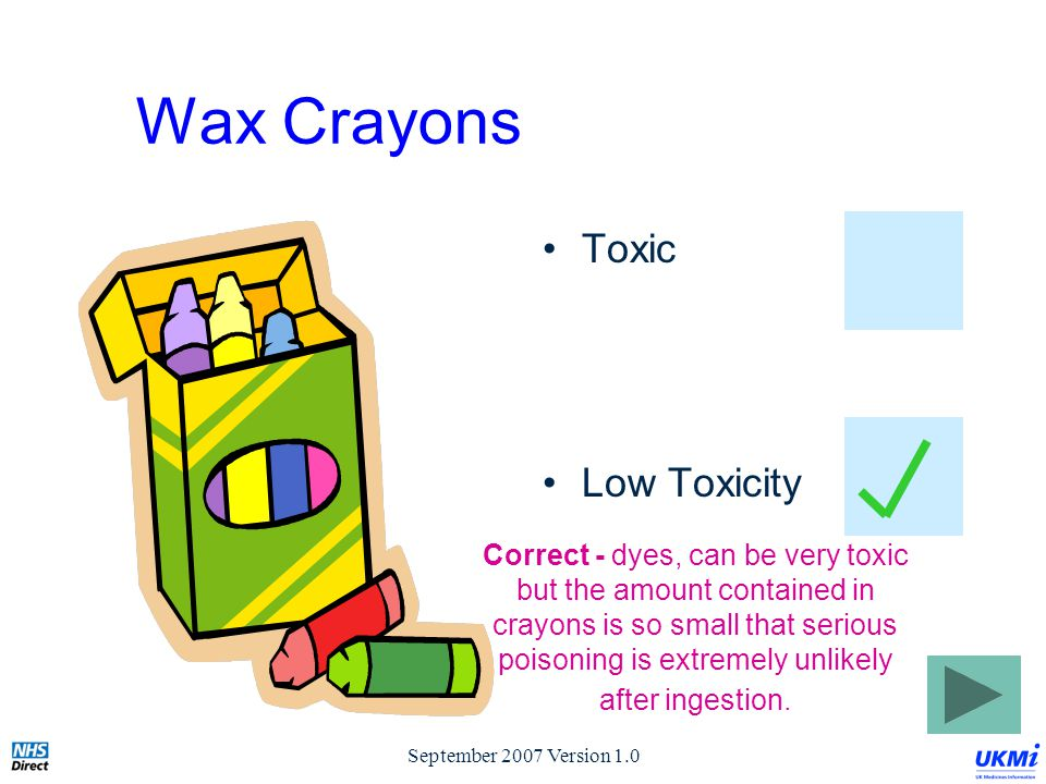 September 2007 Version 1.0 Wax Crayons Toxic Low Toxicity Correct - dyes, can be very toxic but the amount contained in crayons is so small that serious poisoning is extremely unlikely after ingestion.