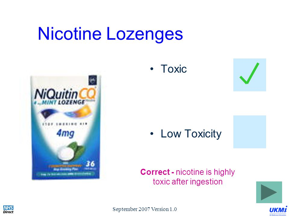 September 2007 Version 1.0 Nicotine Lozenges Toxic Low Toxicity Correct - nicotine is highly toxic after ingestion