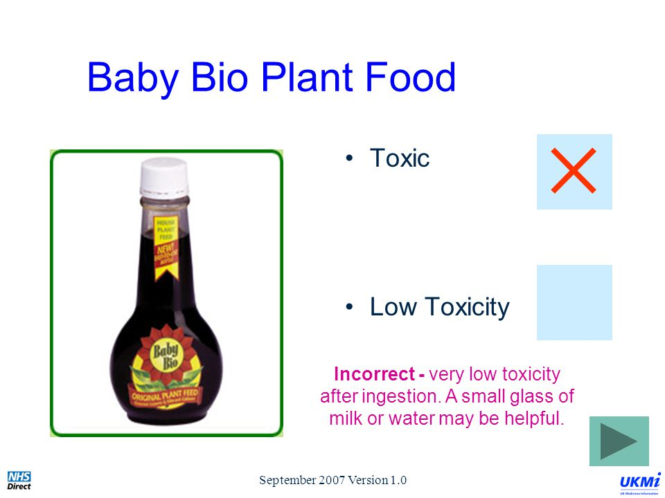 September 2007 Version 1.0 Baby Bio Plant Food Toxic Low Toxicity Incorrect - very low toxicity after ingestion.