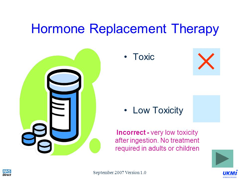 September 2007 Version 1.0 Hormone Replacement Therapy Toxic Low Toxicity Incorrect - very low toxicity after ingestion.