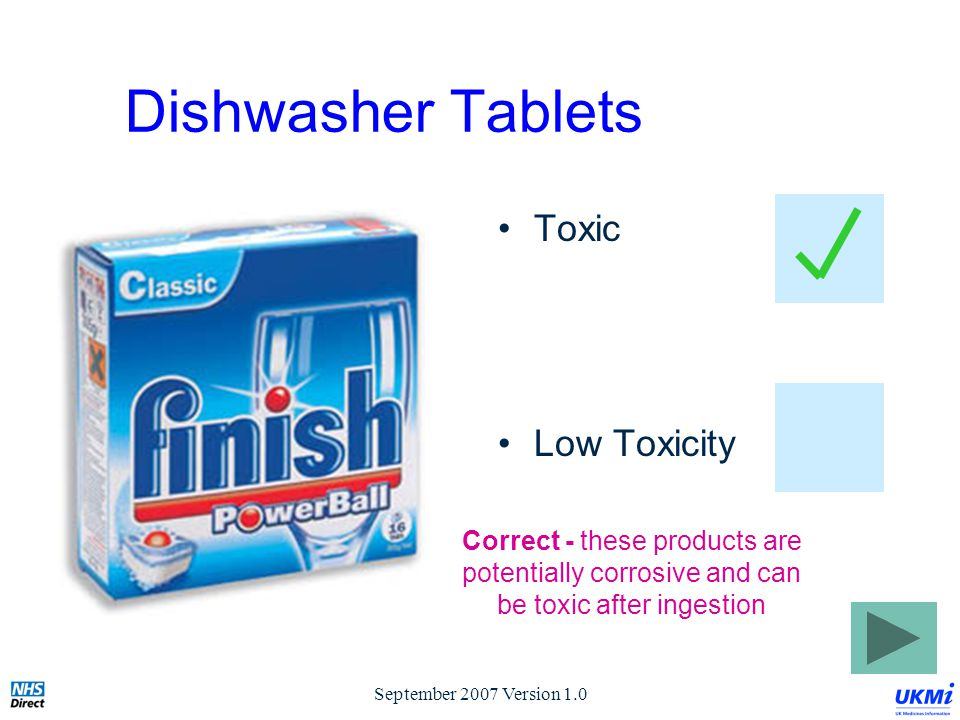 September 2007 Version 1.0 Dishwasher Tablets Toxic Low Toxicity Correct - these products are potentially corrosive and can be toxic after ingestion