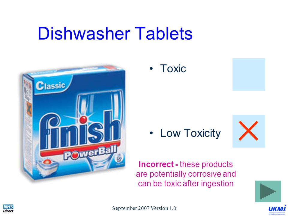 September 2007 Version 1.0 Dishwasher Tablets Toxic Low Toxicity Incorrect - these products are potentially corrosive and can be toxic after ingestion