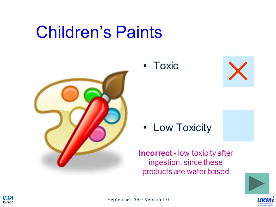 September 2007 Version 1.0 Children's Paints Toxic Low Toxicity Incorrect - low toxicity after ingestion, since these products are water based