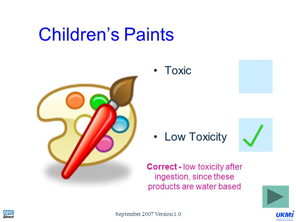 September 2007 Version 1.0 Children's Paints Toxic Low Toxicity Correct - low toxicity after ingestion, since these products are water based
