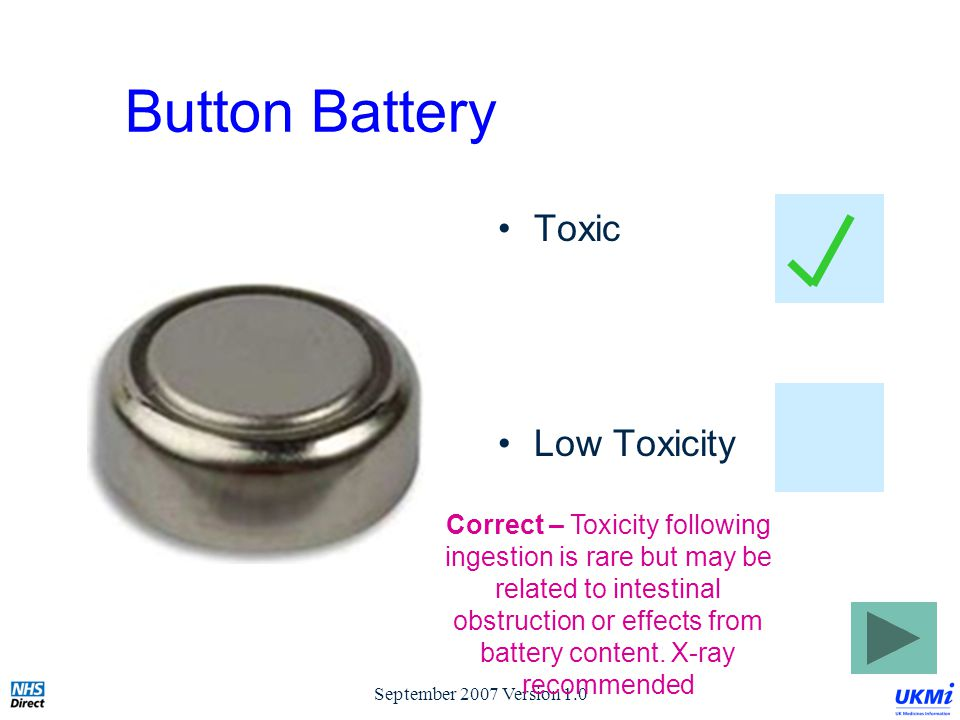September 2007 Version 1.0 Button Battery Toxic Low Toxicity Correct – Toxicity following ingestion is rare but may be related to intestinal obstruction or effects from battery content.