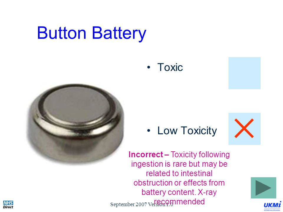 September 2007 Version 1.0 Button Battery Toxic Low Toxicity Incorrect – Toxicity following ingestion is rare but may be related to intestinal obstruction or effects from battery content.
