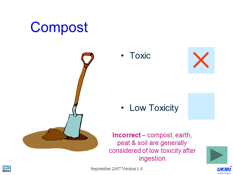 September 2007 Version 1.0 Compost Toxic Low Toxicity Incorrect – compost, earth, peat & soil are generally considered of low toxicity after ingestion