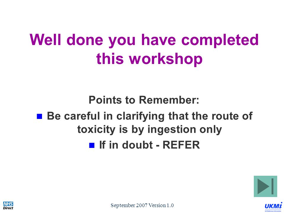 September 2007 Version 1.0 Well done you have completed this workshop Points to Remember: Be careful in clarifying that the route of toxicity is by ingestion only If in doubt - REFER