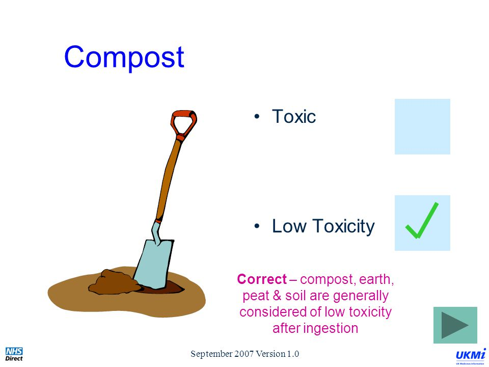 September 2007 Version 1.0 Compost Toxic Low Toxicity Correct – compost, earth, peat & soil are generally considered of low toxicity after ingestion