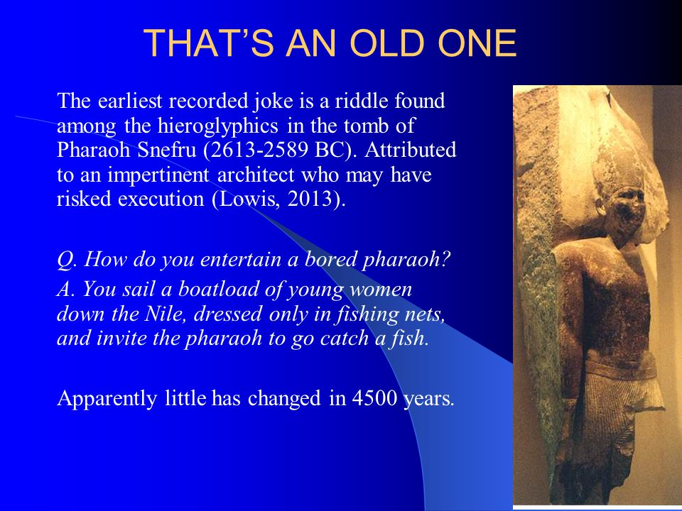 THAT'S AN OLD ONE The earliest recorded joke is a riddle found among the hieroglyphics in the tomb of Pharaoh Snefru (2613-2589 BC).