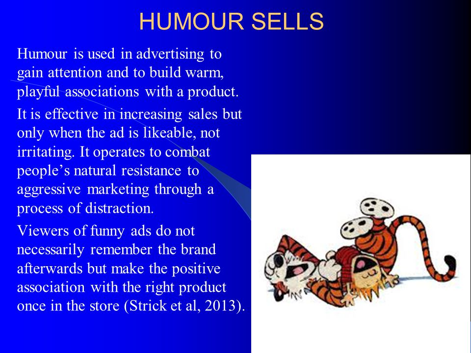 HUMOUR SELLS Humour is used in advertising to gain attention and to build warm, playful associations with a product.