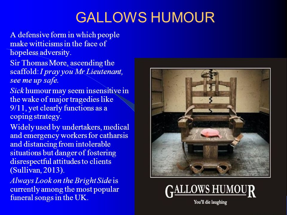 GALLOWS HUMOUR A defensive form in which people make witticisms in the face of hopeless adversity.