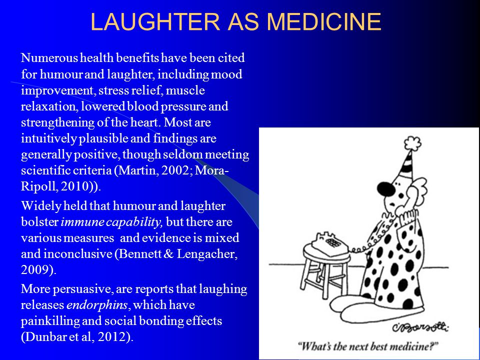 LAUGHTER AS MEDICINE Numerous health benefits have been cited for humour and laughter, including mood improvement, stress relief, muscle relaxation, lowered blood pressure and strengthening of the heart.