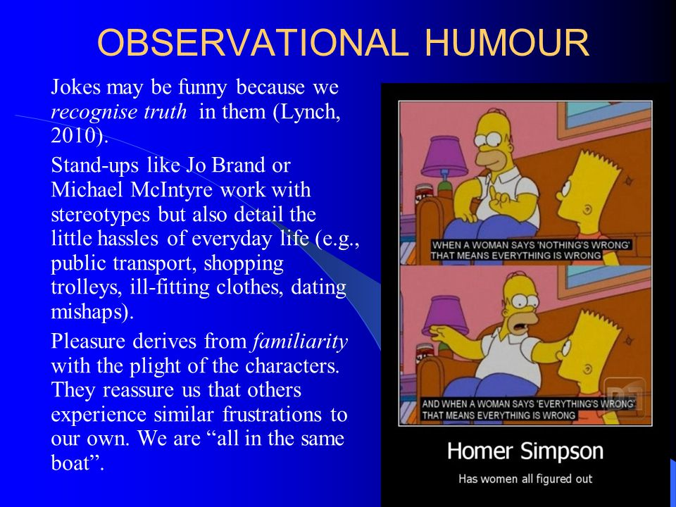 OBSERVATIONAL HUMOUR Jokes may be funny because we recognise truth in them (Lynch, 2010).