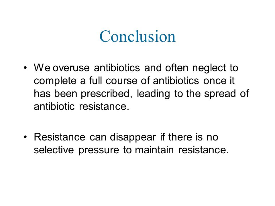 Conclusion We overuse antibiotics and often neglect to complete a full course of antibiotics once it has been prescribed, leading to the spread of antibiotic resistance.