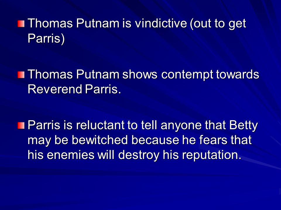 Thomas Putnam is vindictive (out to get Parris) Thomas Putnam shows contempt towards Reverend Parris. Parris is reluctant to tell anyone that Betty ma
