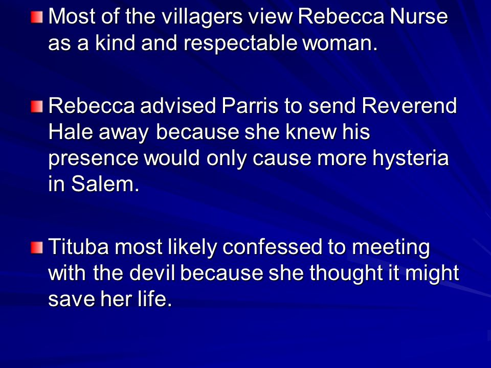Most of the villagers view Rebecca Nurse as a kind and respectable woman. Rebecca advised Parris to send Reverend Hale away because she knew his prese