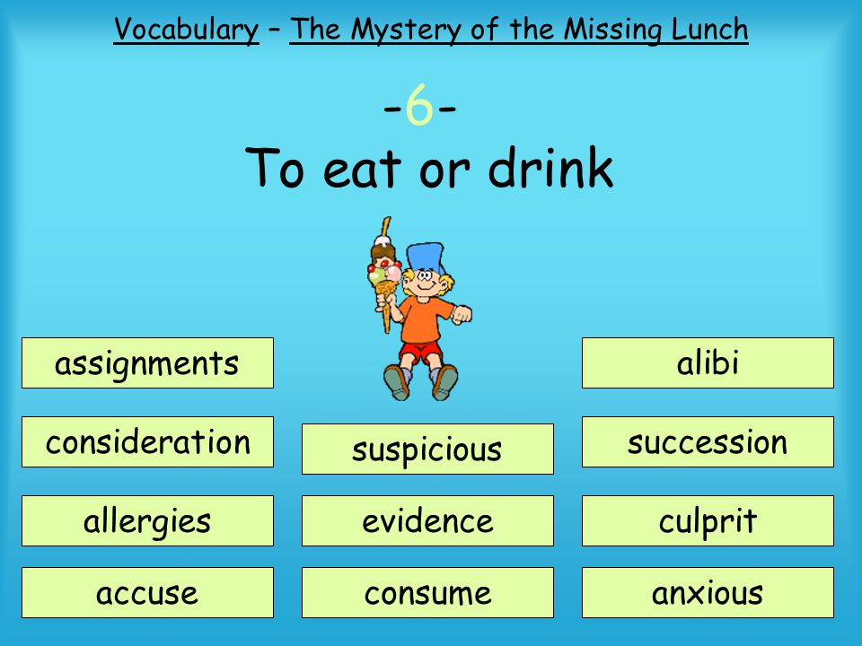 Vocabulary – The Mystery of the Missing Lunch -6- To eat or drink assignments consideration suspicious accuse allergiesevidence consume alibi succession anxious culprit