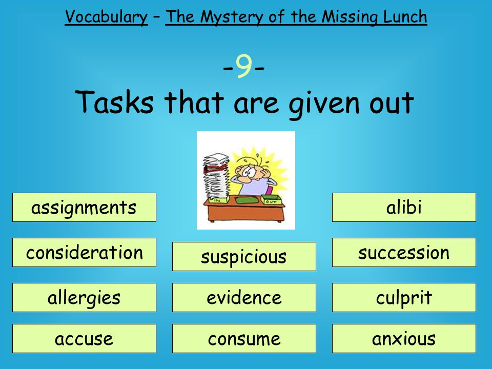 Vocabulary – The Mystery of the Missing Lunch assignments consideration suspicious accuse allergiesevidence consume alibi succession anxious culprit -9- Tasks that are given out