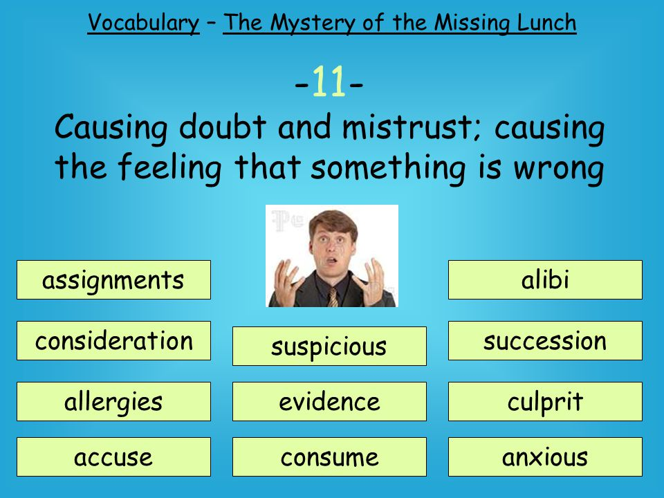 Vocabulary – The Mystery of the Missing Lunch assignments consideration suspicious accuse allergiesevidence consume alibi succession anxious culprit -11- Causing doubt and mistrust; causing the feeling that something is wrong