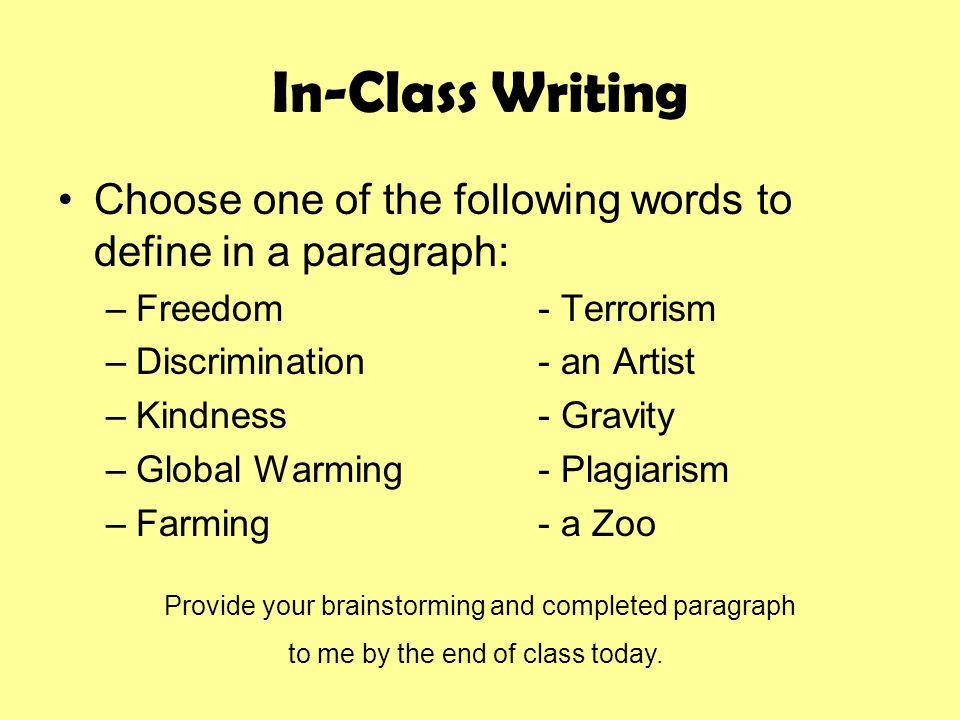 In-Class Writing Choose one of the following words to define in a paragraph: –Freedom- Terrorism –Discrimination- an Artist –Kindness- Gravity –Global Warming- Plagiarism –Farming- a Zoo Provide your brainstorming and completed paragraph to me by the end of class today.