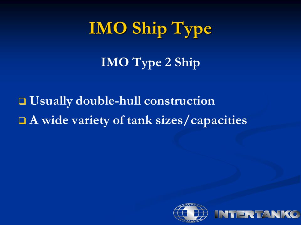 IMO Ship Type IMO Type 2 Ship   Usually double-hull construction   A wide variety of tank sizes/capacities