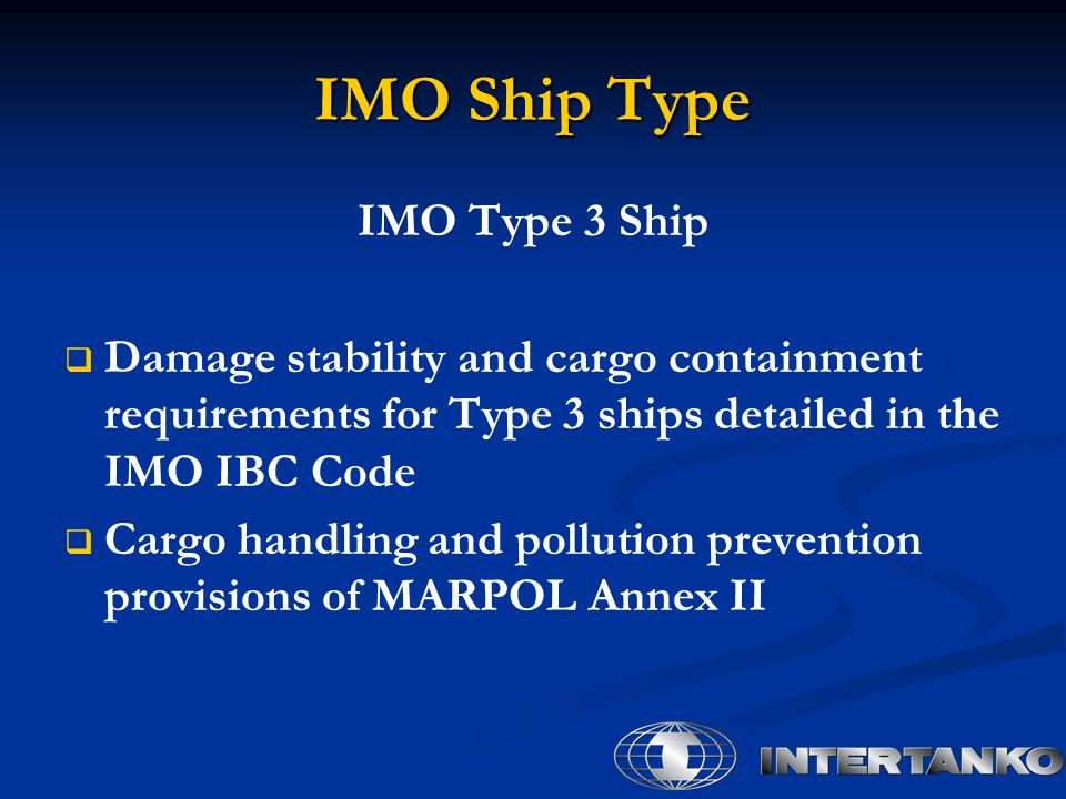 IMO Ship Type IMO Type 3 Ship   Damage stability and cargo containment requirements for Type 3 ships detailed in the IMO IBC Code   Cargo handling